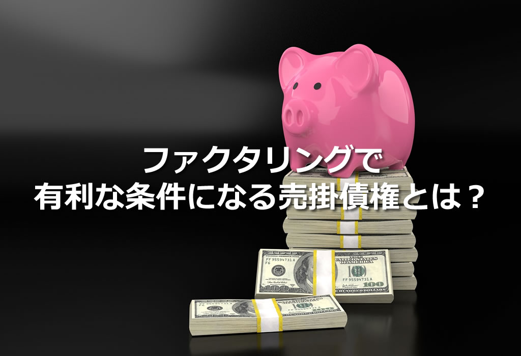 ファクタリングで有利な条件になる売掛債権とは?